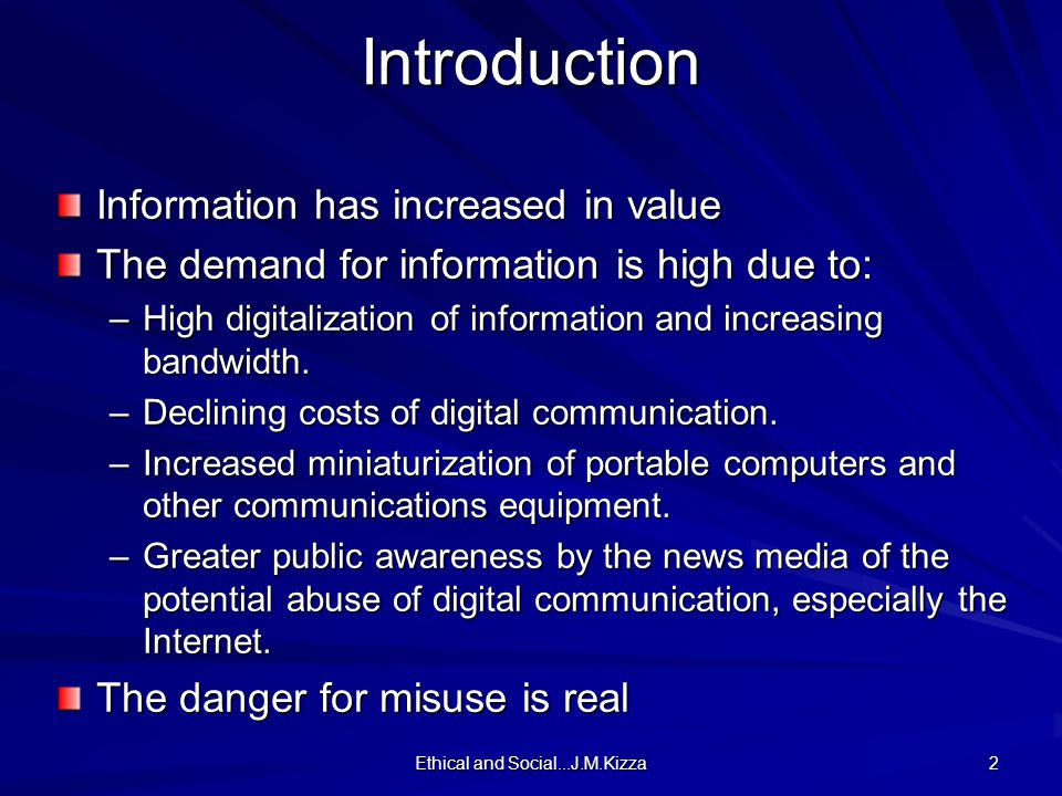Ethical and Social...J.M.Kizza 2Introduction Information has increased in value The demand for information is high due to: –High digitalization of information and increasing bandwidth.