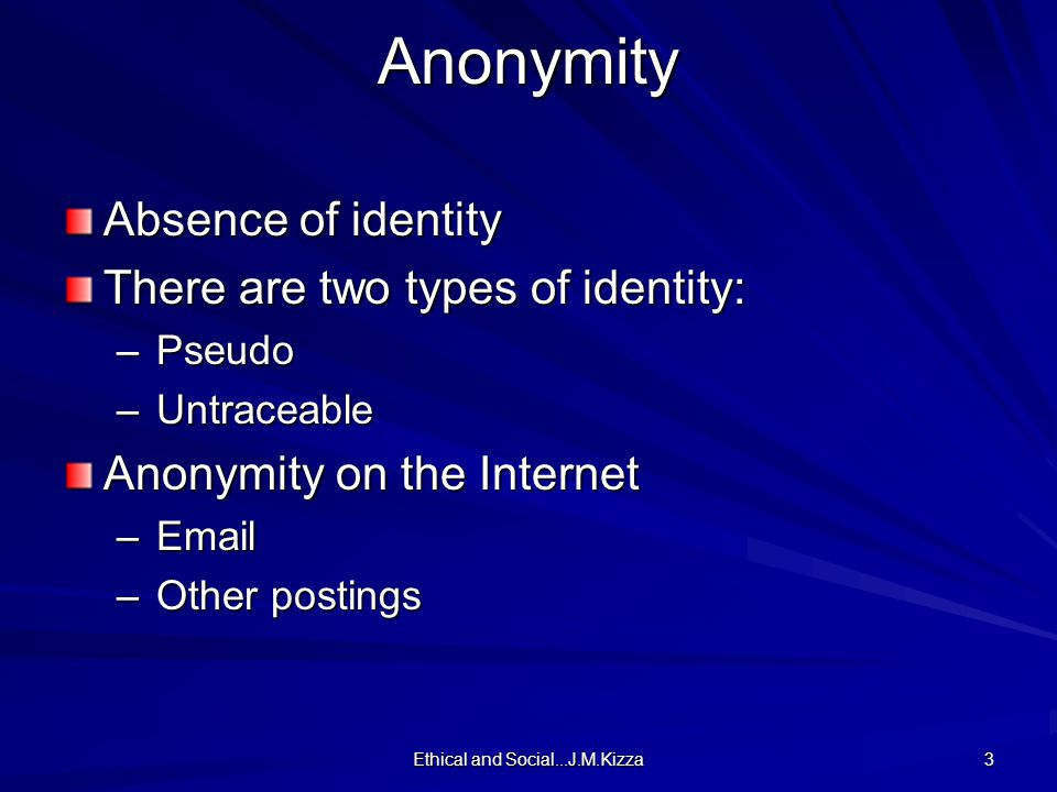 Ethical and Social...J.M.Kizza 3 Anonymity Absence of identity There are two types of identity: –Pseudo –Untraceable Anonymity on the Internet –Email –Other postings