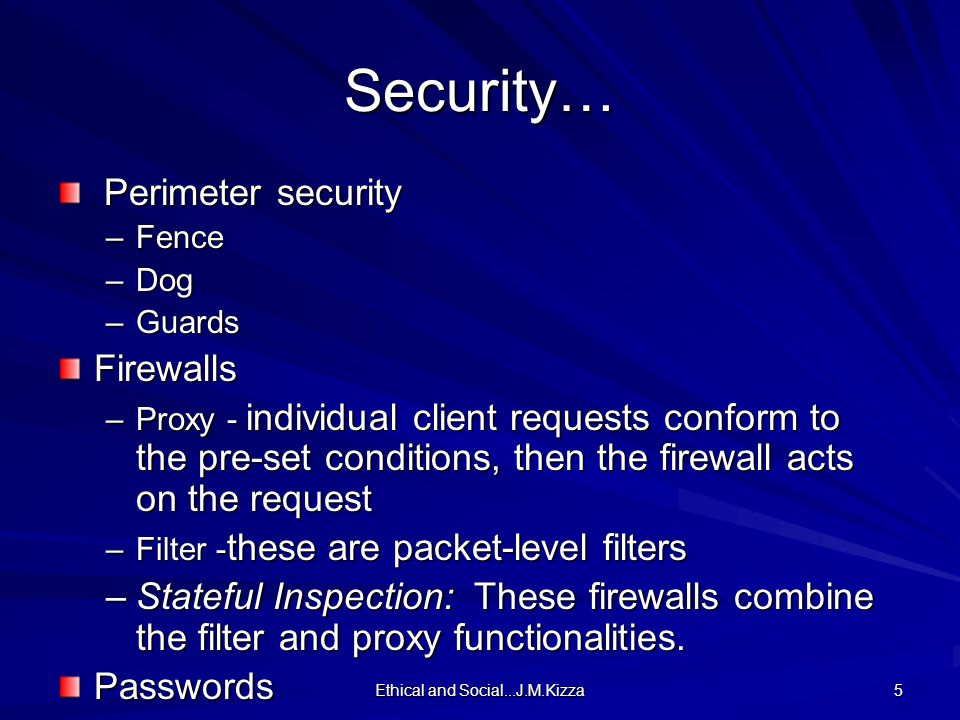 Ethical and Social...J.M.Kizza 5 Security… Perimeter security Perimeter security –Fence –Dog –Guards Firewalls –Proxy - individual client requests conform to the pre-set conditions, then the firewall acts on the request –Filter - these are packet-level filters –Stateful Inspection: These firewalls combine the filter and proxy functionalities.