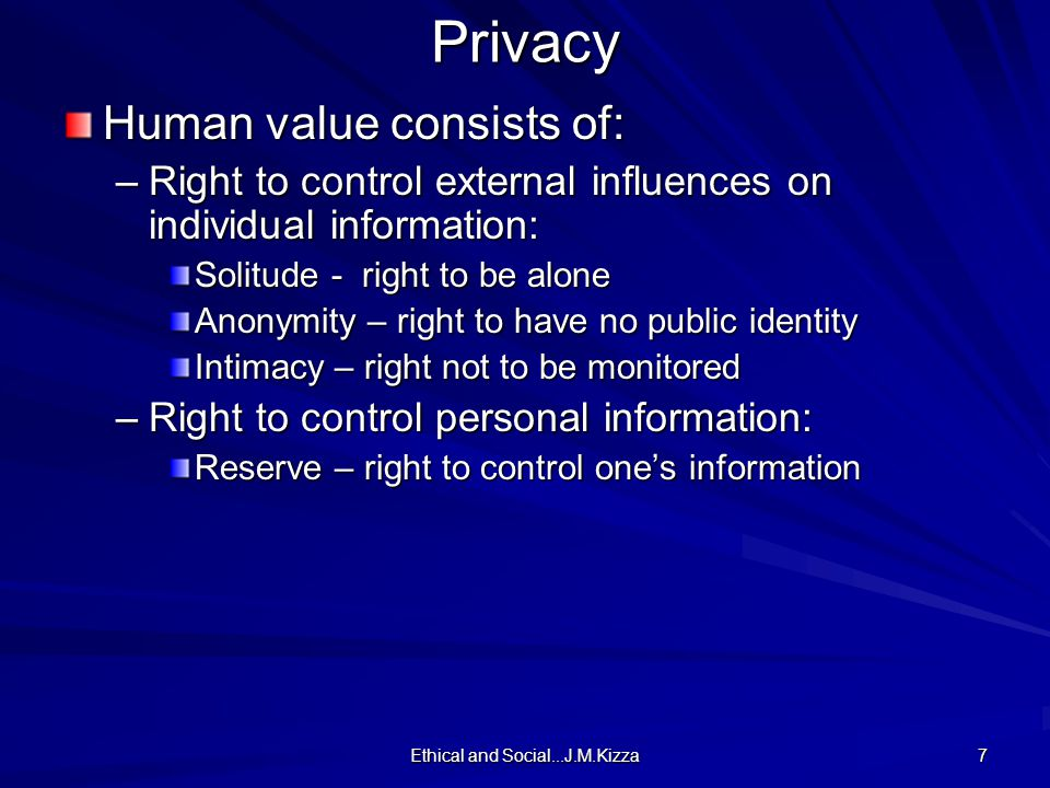 Ethical and Social...J.M.Kizza 7Privacy Human value consists of: –Right to control external influences on individual information: Solitude - right to