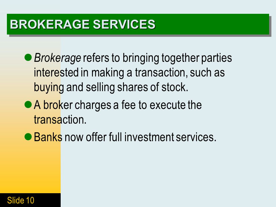 Slide 10 BROKERAGE SERVICES Brokerage refers to bringing together parties interested in making a transaction, such as buying and selling shares of stock.