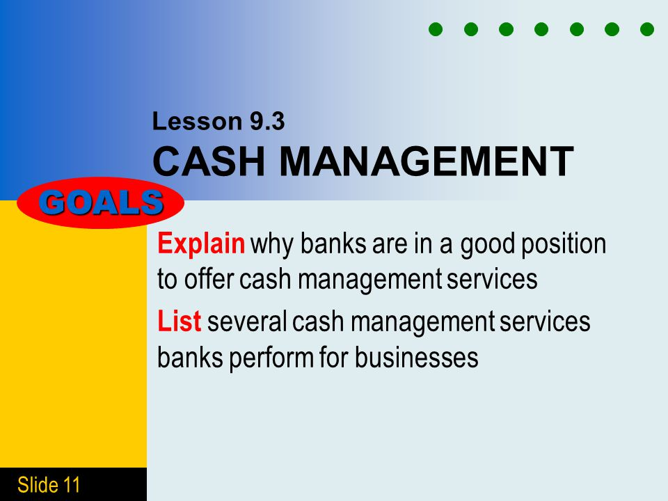 Slide 11 Lesson 9.3 CASH MANAGEMENT Explain why banks are in a good position to offer cash management services List several cash management services banks perform for businesses GOALS