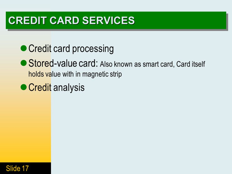 Slide 17 CREDIT CARD SERVICES Credit card processing Stored-value card: Also known as smart card, Card itself holds value with in magnetic strip Credit analysis