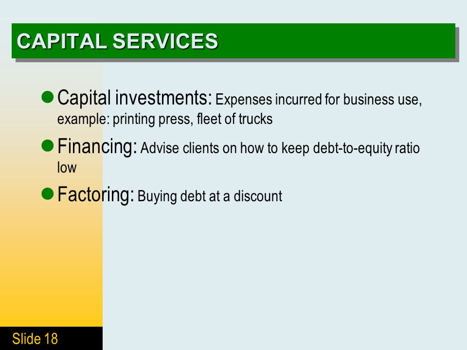 Slide 18 CAPITAL SERVICES Capital investments: Expenses incurred for business use, example: printing press, fleet of trucks Financing: Advise clients on how to keep debt-to-equity ratio low Factoring: Buying debt at a discount
