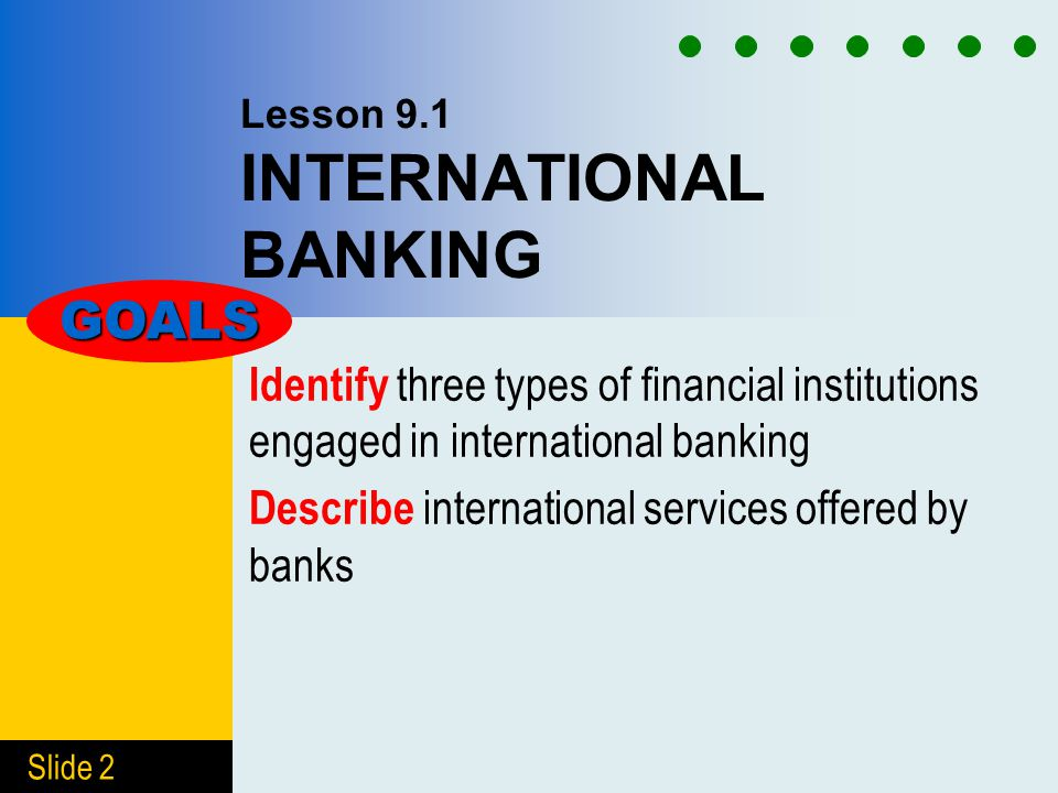 Slide 2 Lesson 9.1 INTERNATIONAL BANKING Identify three types of financial institutions engaged in international banking Describe international services offered by banks GOALS