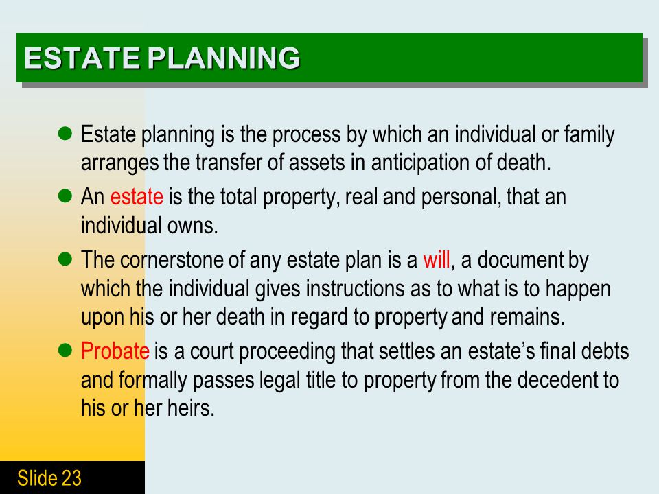 Slide 23 ESTATE PLANNING Estate planning is the process by which an individual or family arranges the transfer of assets in anticipation of death.