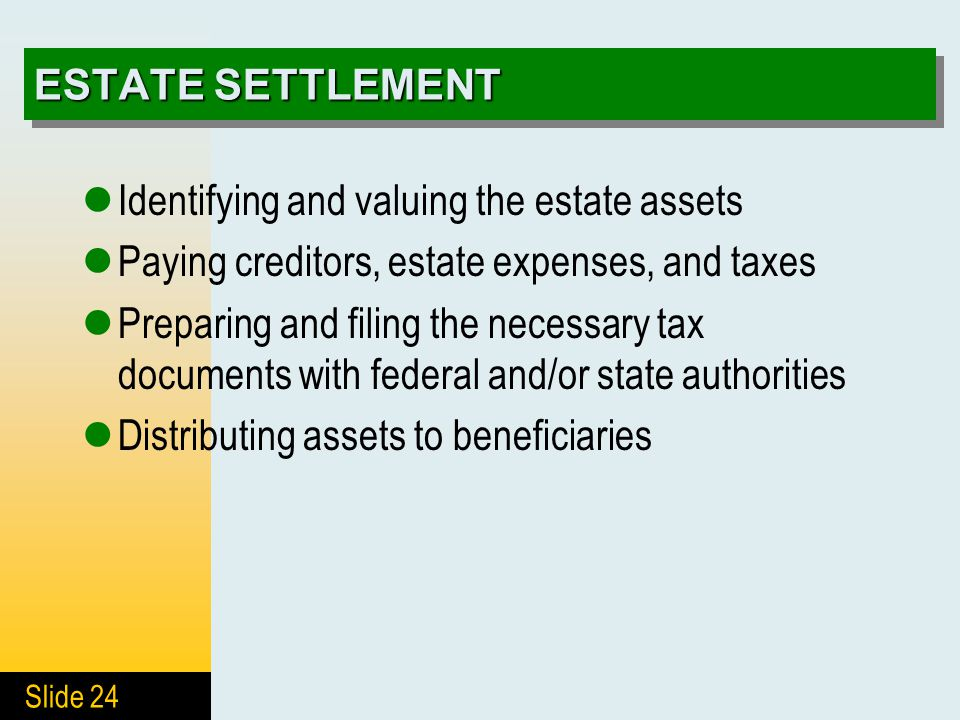Slide 24 ESTATE SETTLEMENT Identifying and valuing the estate assets Paying creditors, estate expenses, and taxes Preparing and filing the necessary tax documents with federal and/or state authorities Distributing assets to beneficiaries