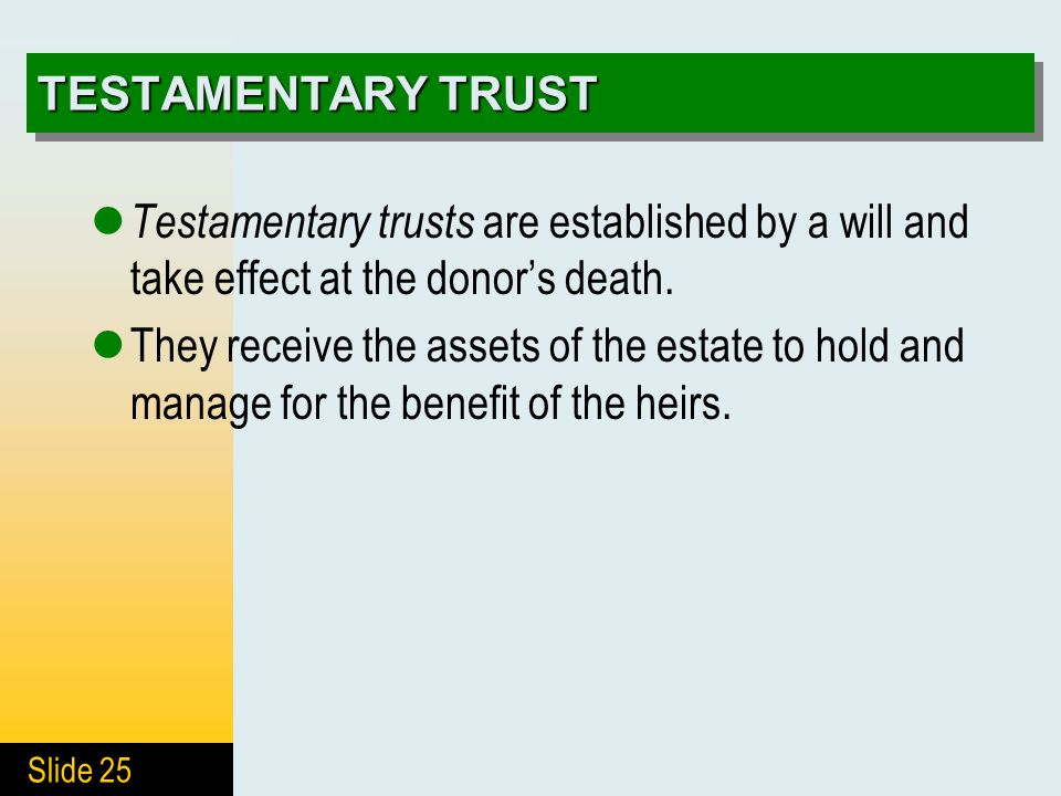 Slide 25 TESTAMENTARY TRUST Testamentary trusts are established by a will and take effect at the donor's death.