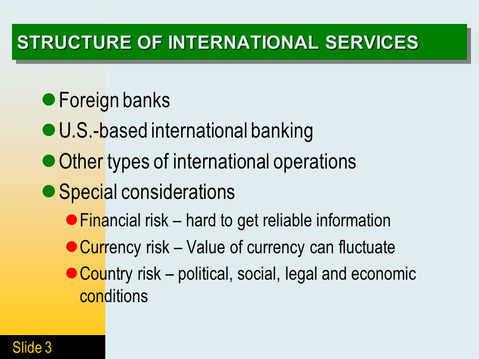 Slide 3 STRUCTURE OF INTERNATIONAL SERVICES Foreign banks U.S.-based international banking Other types of international operations Special considerations Financial risk – hard to get reliable information Currency risk – Value of currency can fluctuate Country risk – political, social, legal and economic conditions