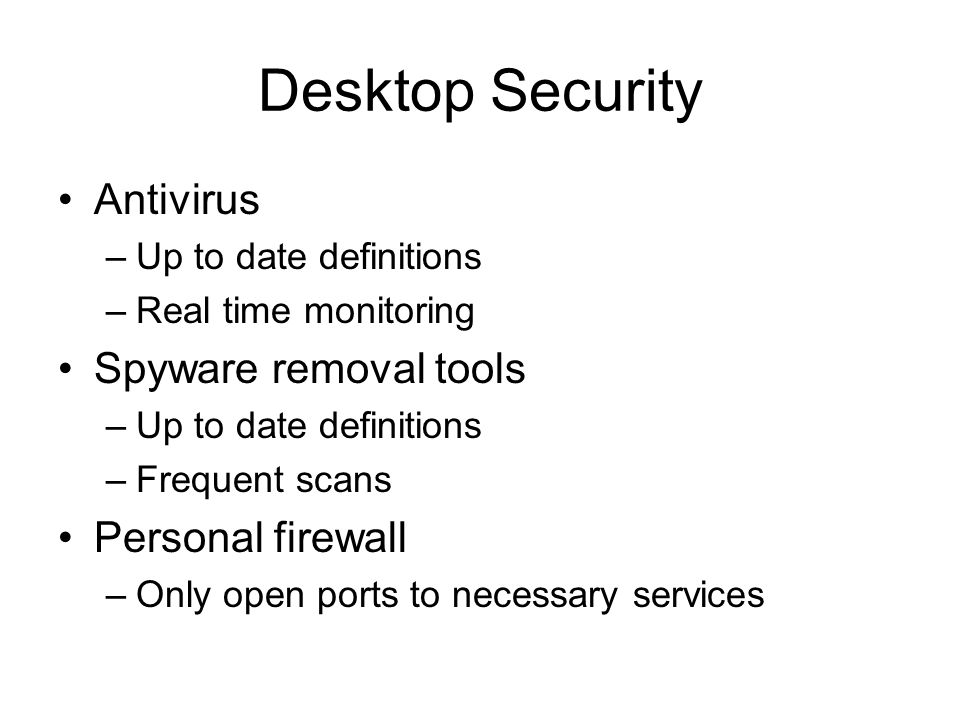 Desktop Security Antivirus –Up to date definitions –Real time monitoring Spyware removal tools –Up to date definitions –Frequent scans Personal firewall –Only open ports to necessary services