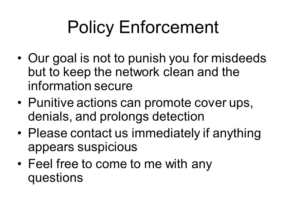 Policy Enforcement Our goal is not to punish you for misdeeds but to keep the network clean and the information secure Punitive actions can promote cover ups, denials, and prolongs detection Please contact us immediately if anything appears suspicious Feel free to come to me with any questions