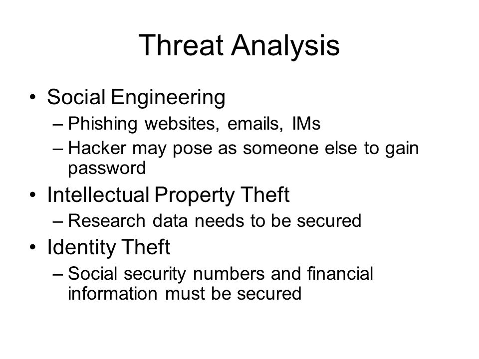 Threat Analysis Social Engineering –Phishing websites, emails, IMs –Hacker may pose as someone else to gain password Intellectual Property Theft –Research data needs to be secured Identity Theft –Social security numbers and financial information must be secured