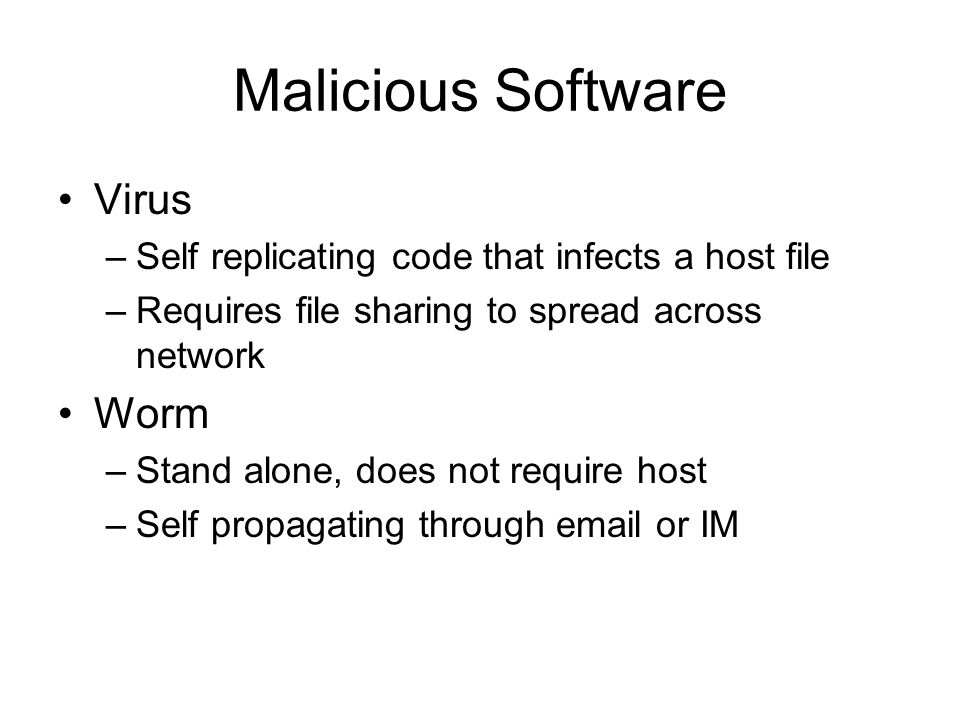 Malicious Software Virus –Self replicating code that infects a host file –Requires file sharing to spread across network Worm –Stand alone, does not require host –Self propagating through email or IM