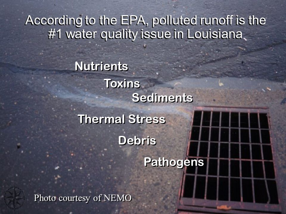 According to the EPA, polluted runoff is the #1 water quality issue in Louisiana Nutrients Toxins Sediments Thermal Stress Debris Pathogens Nutrients Toxins Sediments Thermal Stress Debris Pathogens Photo courtesy of NEMO