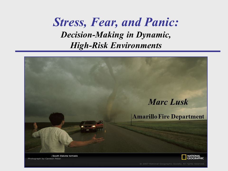 Stress, Fear, and Panic: Decision-Making in Dynamic, High-Risk Environments Marc Lusk Amarillo Fire Department