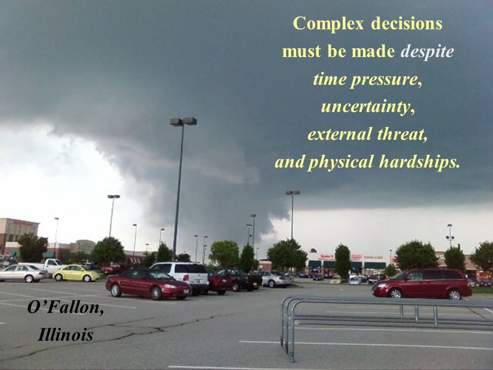 Complex decisions must be made despite time pressure, uncertainty, external threat, and physical hardships.