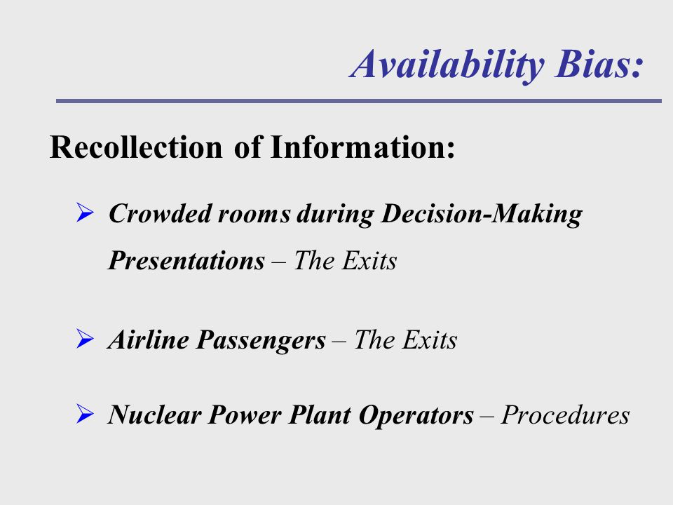  Crowded rooms during Decision-Making Presentations – The Exits  Airline Passengers – The Exits  Nuclear Power Plant Operators – Procedures Availability Bias: Recollection of Information: