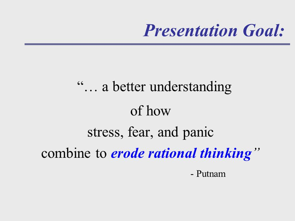 … a better understanding of how stress, fear, and panic combine to erode rational thinking - Putnam Presentation Goal: