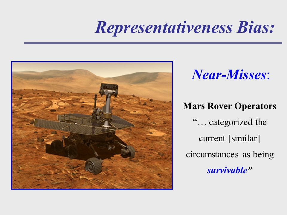 Representativeness Bias: Near-Misses: Mars Rover Operators … categorized the current [similar] circumstances as being survivable
