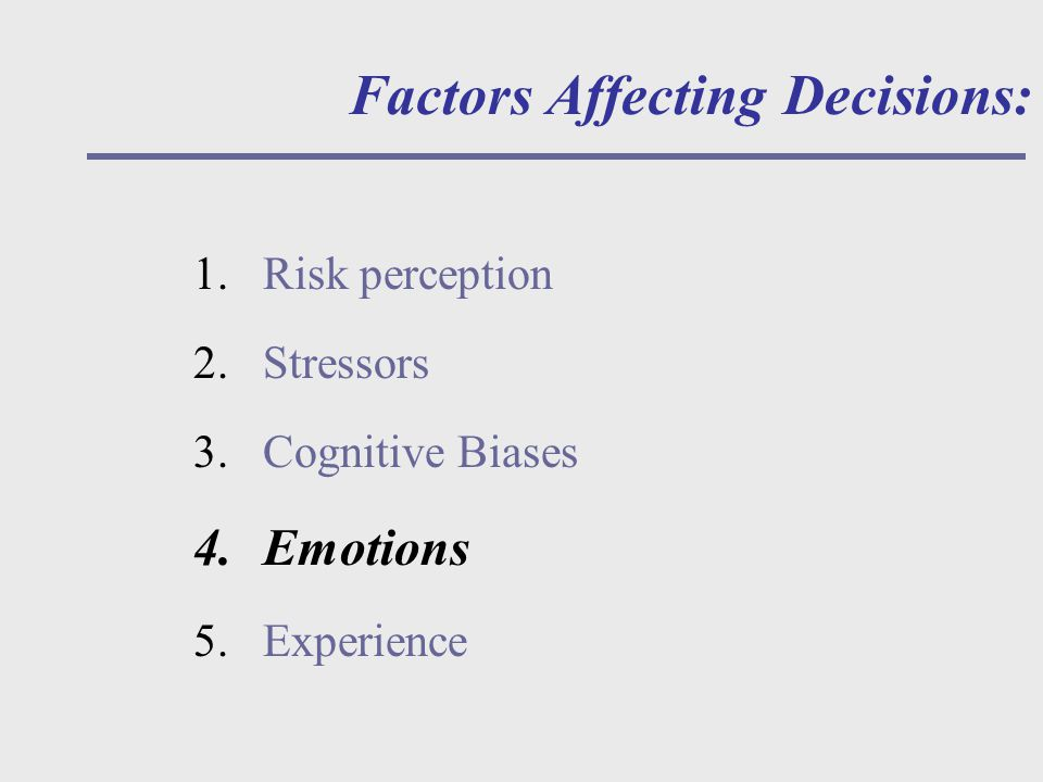 Factors Affecting Decisions: 1.Risk perception 2.Stressors 3.Cognitive Biases 4.Emotions 5.Experience