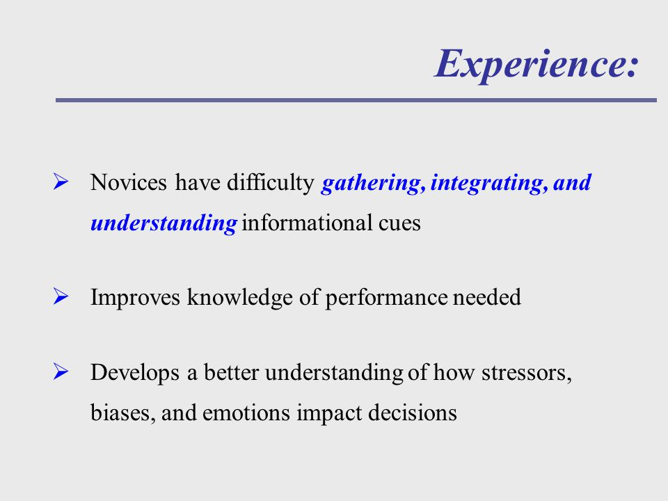 Experience:  Novices have difficulty gathering, integrating, and understanding informational cues  Improves knowledge of performance needed  Develops a better understanding of how stressors, biases, and emotions impact decisions