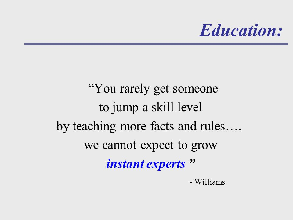 Education: You rarely get someone to jump a skill level by teaching more facts and rules….