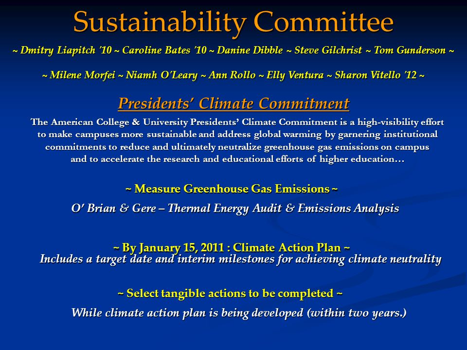 Sustainability Committee Presidents' Climate Commitment ~ By January 15, 2011 : Climate Action Plan ~ ~ Dmitry Liapitch 10 ~ Caroline Bates 10 ~ Danine Dibble ~ Steve Gilchrist ~ Tom Gunderson ~ ~ Milene Morfei ~ Niamh O Leary ~ Ann Rollo ~ Elly Ventura ~ Sharon Vitello 12 ~ Includes a target date and interim milestones for achieving climate neutrality The American College & University Presidents' Climate Commitment is a high-visibility effort to make campuses more sustainable and address global warming by garnering institutional commitments to reduce and ultimately neutralize greenhouse gas emissions on campus and to accelerate the research and educational efforts of higher education… ~ Measure Greenhouse Gas Emissions ~ O' Brian & Gere – Thermal Energy Audit & Emissions Analysis ~ Select tangible actions to be completed ~ While climate action plan is being developed (within two years.)