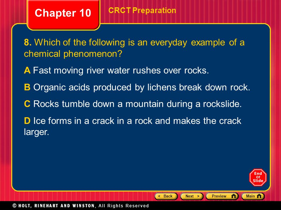 < BackNext >PreviewMain Chapter 10 CRCT Preparation 8. Which of the following is an everyday example of a chemical phenomenon? A Fast moving river wat