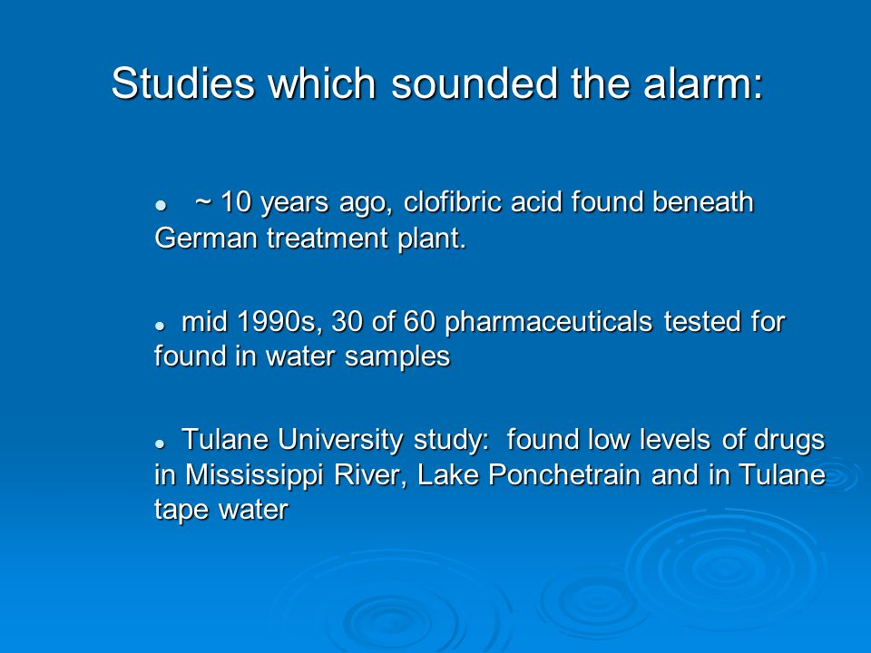 Studies which sounded the alarm: ~ 10 years ago, clofibric acid found beneath German treatment plant.
