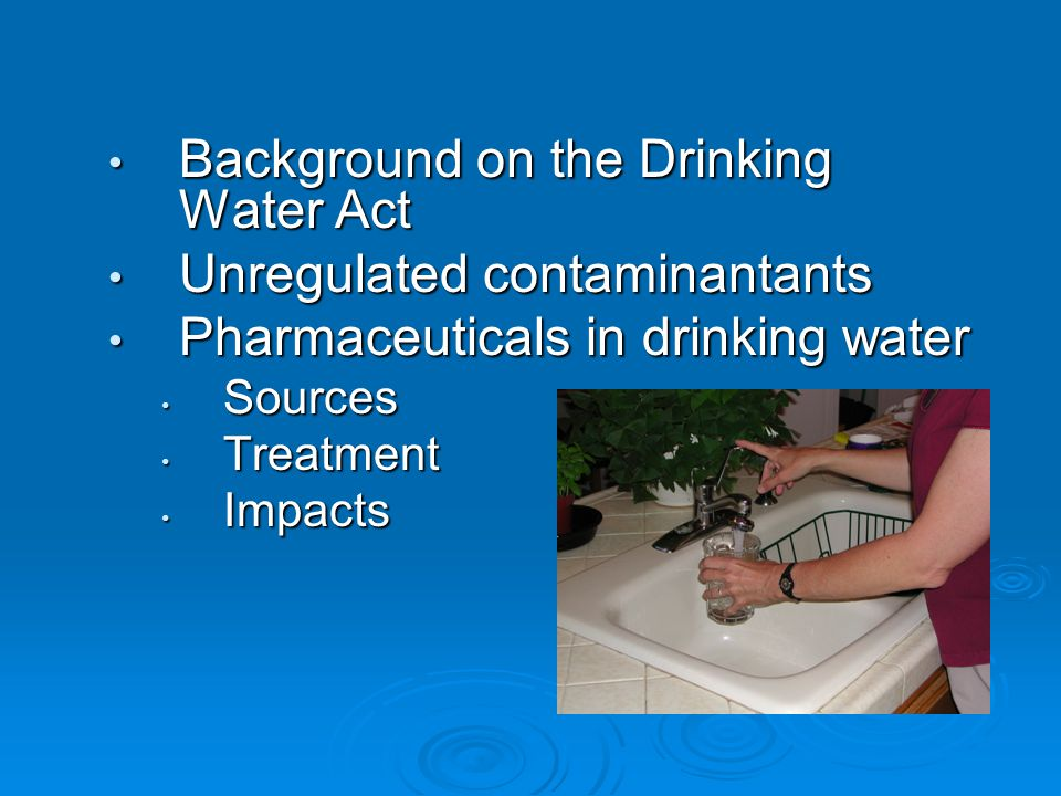 Background on the Drinking Water Act Background on the Drinking Water Act Unregulated contaminantants Unregulated contaminantants Pharmaceuticals in drinking water Pharmaceuticals in drinking water Sources Sources Treatment Treatment Impacts Impacts