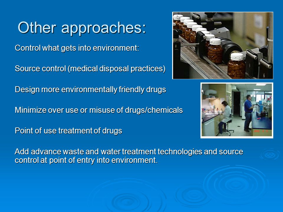 Other approaches: Control what gets into environment: Source control (medical disposal practices) Design more environmentally friendly drugs Minimize over use or misuse of drugs/chemicals Point of use treatment of drugs Add advance waste and water treatment technologies and source control at point of entry into environment.