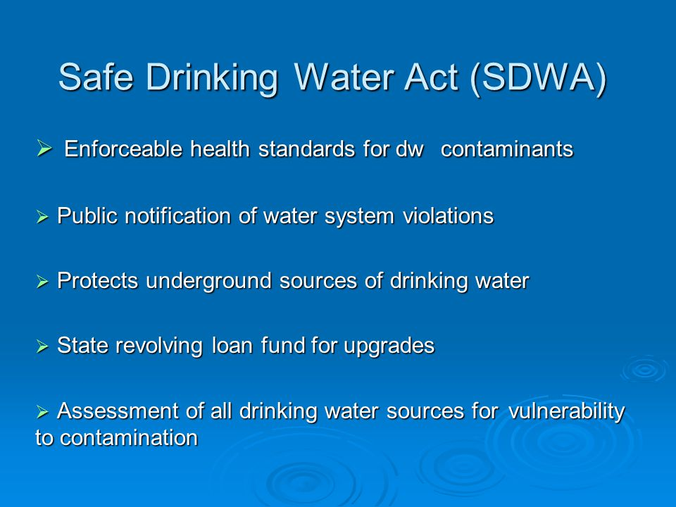 Safe Drinking Water Act (SDWA)  Enforceable health standards for dw contaminants  Public notification of water system violations  Protects underground sources of drinking water  State revolving loan fund for upgrades  Assessment of all drinking water sources for vulnerability to contamination