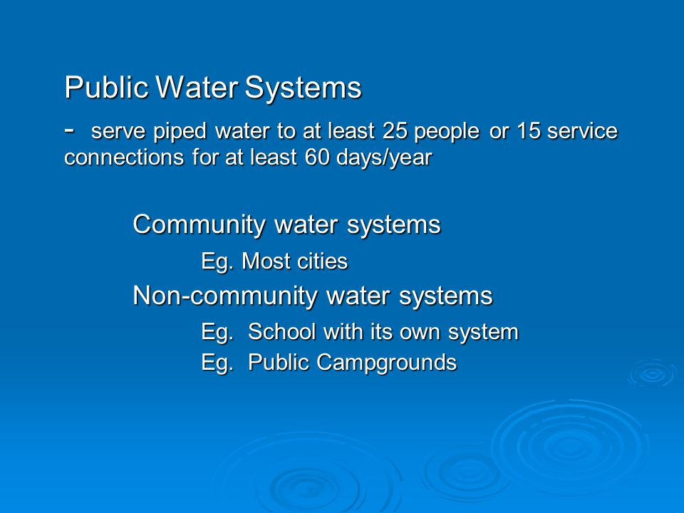 Public Water Systems - serve piped water to at least 25 people or 15 service connections for at least 60 days/year Community water systems Eg.