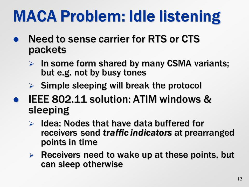 13 MACA Problem: Idle listening Need to sense carrier for RTS or CTS packets Need to sense carrier for RTS or CTS packets  In some form shared by many CSMA variants; but e.g.