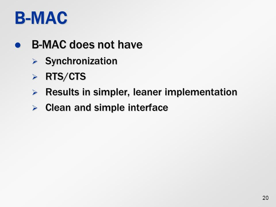 20 B-MAC B-MAC does not have B-MAC does not have  Synchronization  RTS/CTS  Results in simpler, leaner implementation  Clean and simple interface