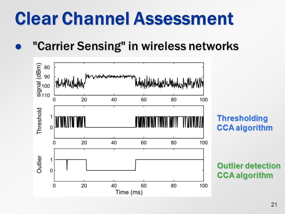 21 Clear Channel Assessment Carrier Sensing in wireless networks Carrier Sensing in wireless networks Thresholding CCA algorithm Outlier detection CCA algorithm