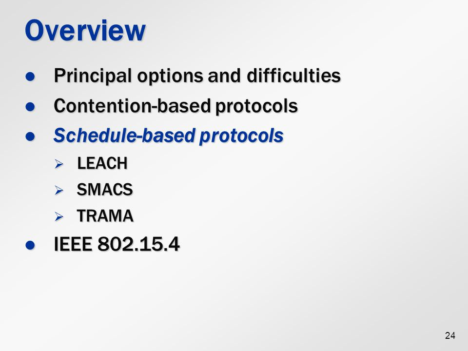 24 Overview Principal options and difficulties Principal options and difficulties Contention-based protocols Contention-based protocols Schedule-based protocols Schedule-based protocols  LEACH  SMACS  TRAMA IEEE 802.15.4 IEEE 802.15.4