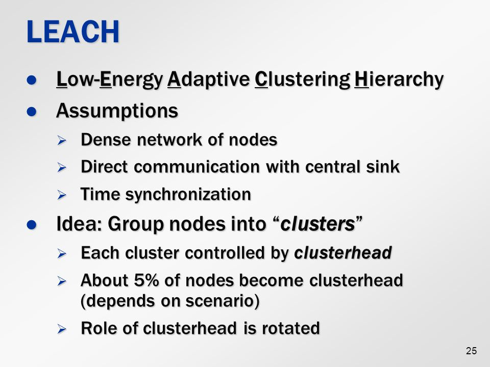 25 LEACH Low-Energy Adaptive Clustering Hierarchy Low-Energy Adaptive Clustering Hierarchy Assumptions Assumptions  Dense network of nodes  Direct communication with central sink  Time synchronization Idea: Group nodes into clusters Idea: Group nodes into clusters  Each cluster controlled by clusterhead  About 5% of nodes become clusterhead (depends on scenario)  Role of clusterhead is rotated