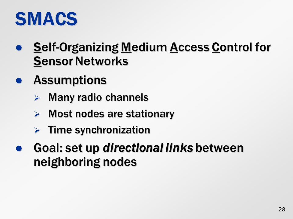 28 SMACS Self-Organizing Medium Access Control for Sensor Networks Self-Organizing Medium Access Control for Sensor Networks Assumptions Assumptions  Many radio channels  Most nodes are stationary  Time synchronization Goal: set up directional links between neighboring nodes Goal: set up directional links between neighboring nodes