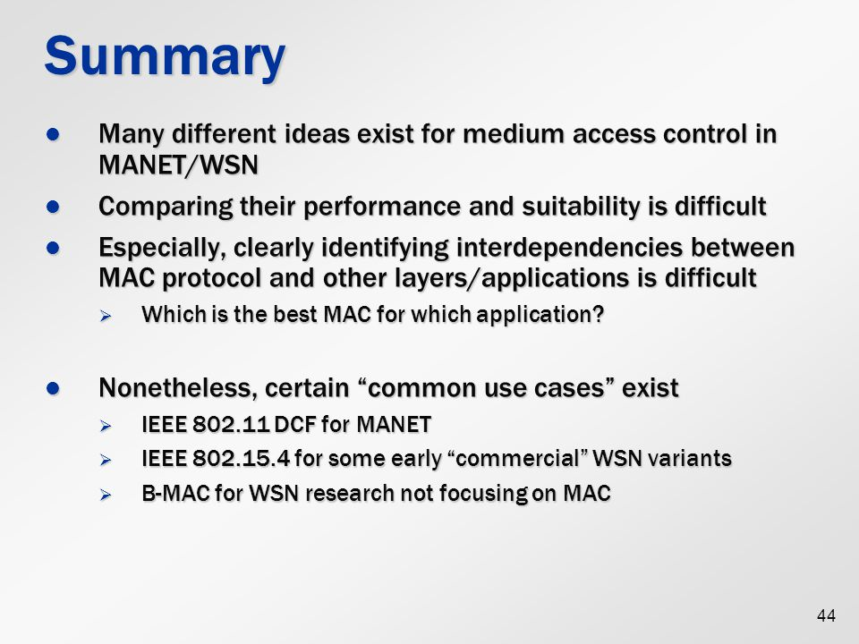 44 Summary Many different ideas exist for medium access control in MANET/WSN Many different ideas exist for medium access control in MANET/WSN Comparing their performance and suitability is difficult Comparing their performance and suitability is difficult Especially, clearly identifying interdependencies between MAC protocol and other layers/applications is difficult Especially, clearly identifying interdependencies between MAC protocol and other layers/applications is difficult  Which is the best MAC for which application.