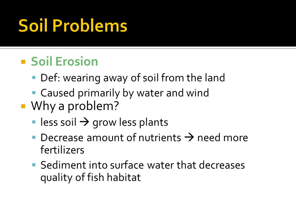  Soil Erosion  Def: wearing away of soil from the land  Caused primarily by water and wind  Why a problem?  less soil  grow less plants  Decrea