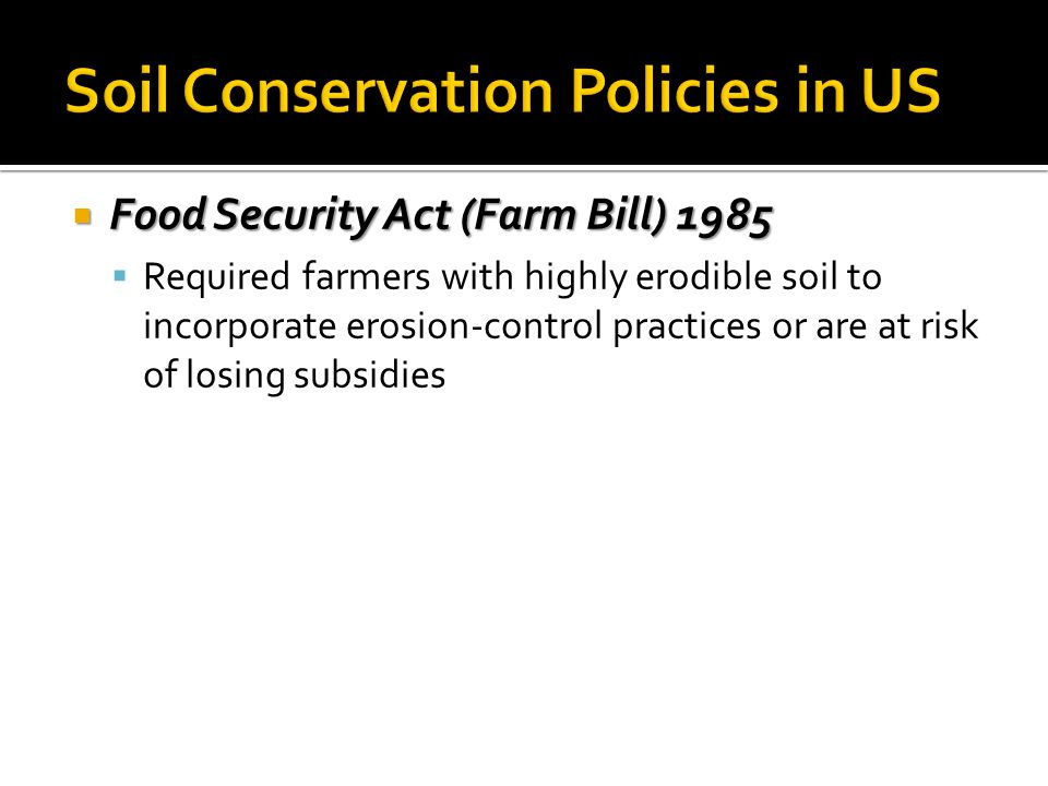  Food Security Act (Farm Bill) 1985  Required farmers with highly erodible soil to incorporate erosion-control practices or are at risk of losing su