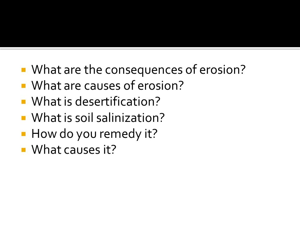  What are the consequences of erosion?  What are causes of erosion?  What is desertification?  What is soil salinization?  How do you remedy it?