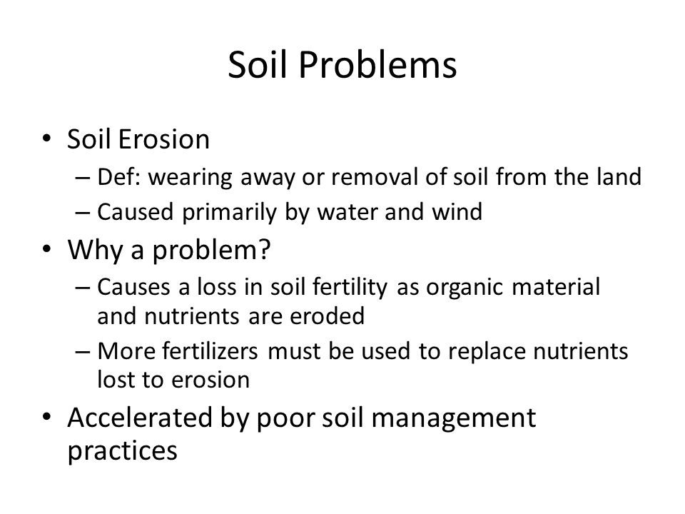 Soil Problems Soil Erosion – Def: wearing away or removal of soil from the land – Caused primarily by water and wind Why a problem? – Causes a loss in