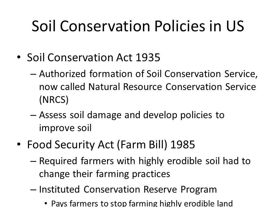 Soil Conservation Policies in US Soil Conservation Act 1935 – Authorized formation of Soil Conservation Service, now called Natural Resource Conservat