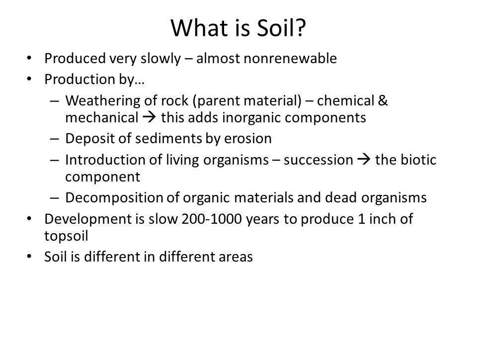 What is Soil? Produced very slowly – almost nonrenewable Production by… – Weathering of rock (parent material) – chemical & mechanical  this adds ino