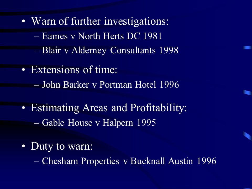 Warn of further investigations: –Eames v North Herts DC 1981 –Blair v Alderney Consultants 1998 Extensions of time: –John Barker v Portman Hotel 1996 Estimating Areas and Profitability: –Gable House v Halpern 1995 Duty to warn: –Chesham Properties v Bucknall Austin 1996