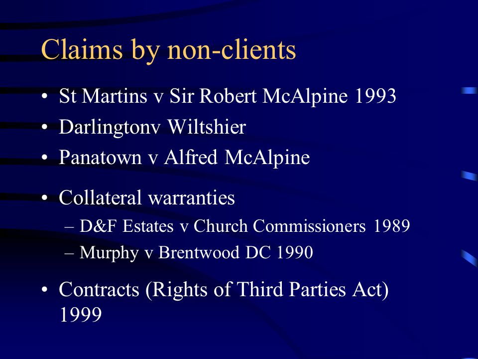 Claims by non-clients St Martins v Sir Robert McAlpine 1993 Darlingtonv Wiltshier Panatown v Alfred McAlpine Collateral warranties –D&F Estates v Chur