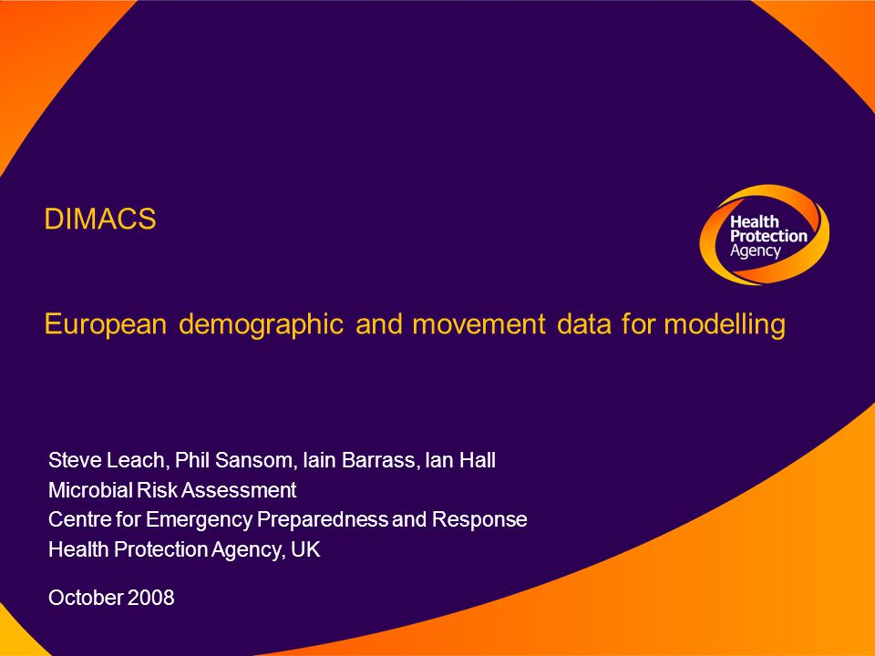 DIMACS European demographic and movement data for modelling Steve Leach, Phil Sansom, Iain Barrass, Ian Hall Microbial Risk Assessment Centre for Emergency Preparedness and Response Health Protection Agency, UK October 2008