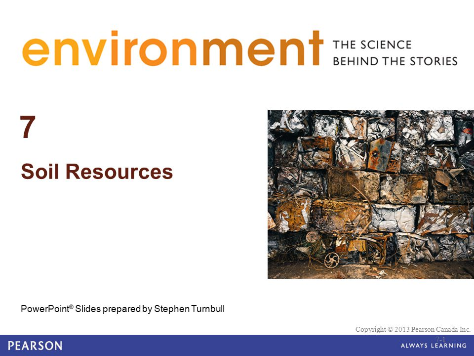 © 2010 Pearson Education Canada 7 Soil Resources PowerPoint ® Slides prepared by Stephen Turnbull Copyright © 2013 Pearson Canada Inc. 7-1